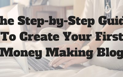 The Step-by-Step Guide To Create Your First Money Making Blog (Updated 2017!)