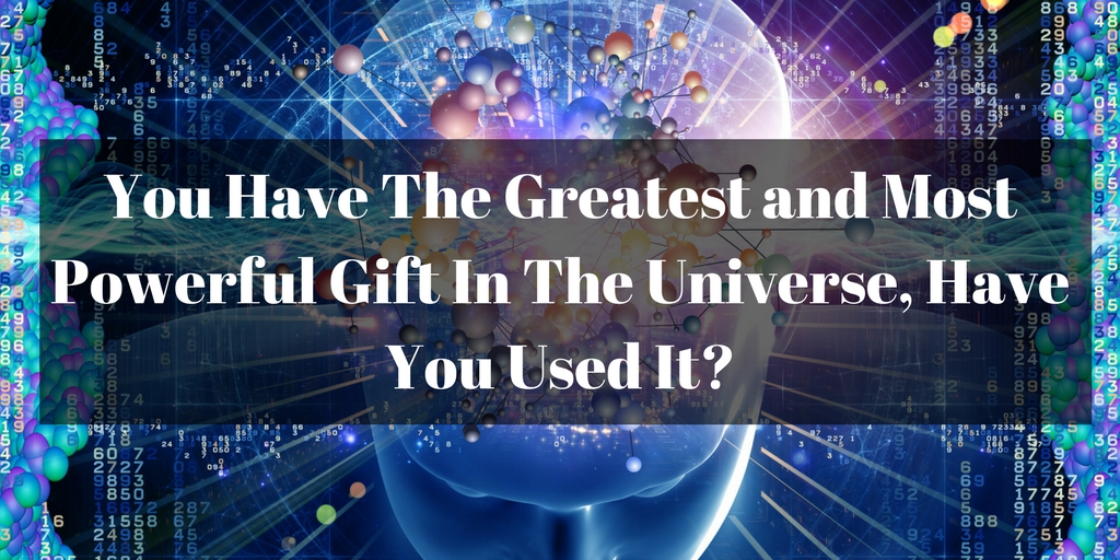 You Have The Greatest and Most Powerful Gift In the Universe, Have You Used It?
