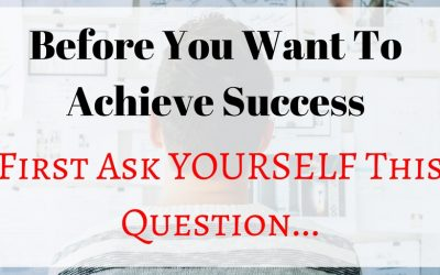 Before You Want to Achieve Success, First Ask YOURSELF This Question…