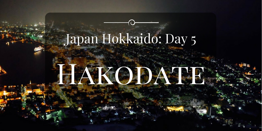 Japan Itinerary 11D10N: Day 5 (Noboribetsu – Hakodate – Mt Hakodate)